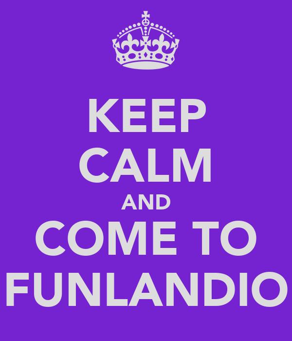 KEEP CALM AND COME TO FUNLANDIO