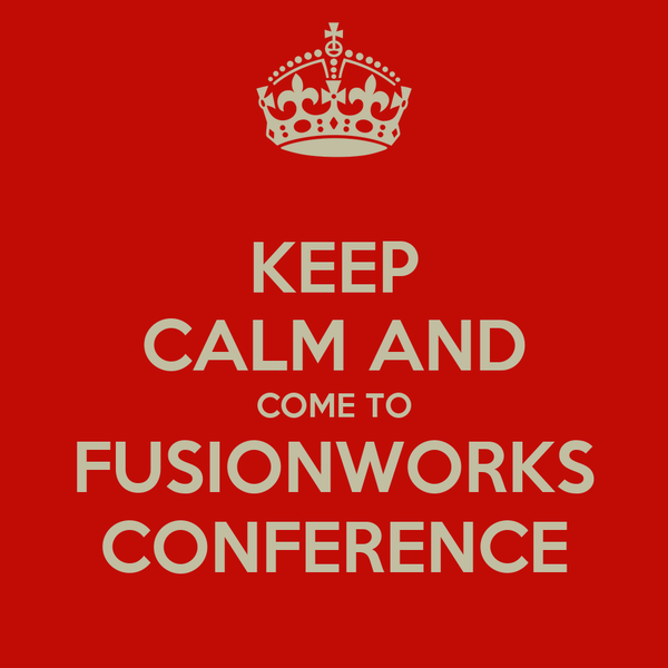 KEEP CALM AND COME TO FUSIONWORKS CONFERENCE