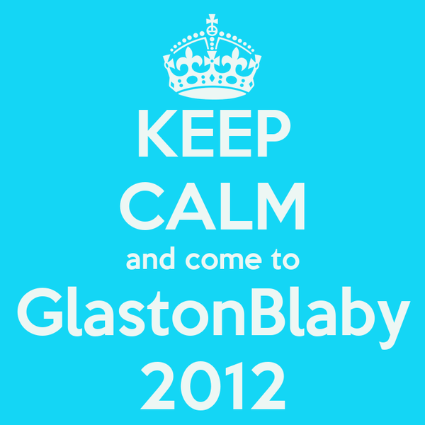 KEEP CALM and come to GlastonBlaby 2012