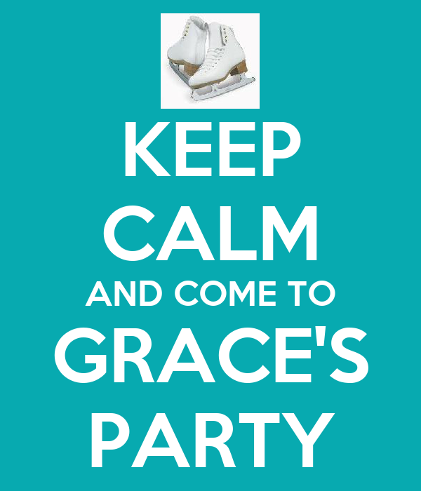 KEEP CALM AND COME TO GRACE'S PARTY