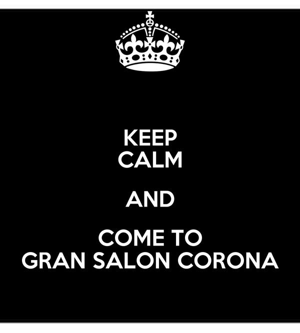 KEEP CALM AND COME TO GRAN SALON CORONA