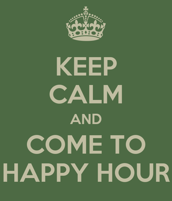 KEEP CALM AND COME TO HAPPY HOUR