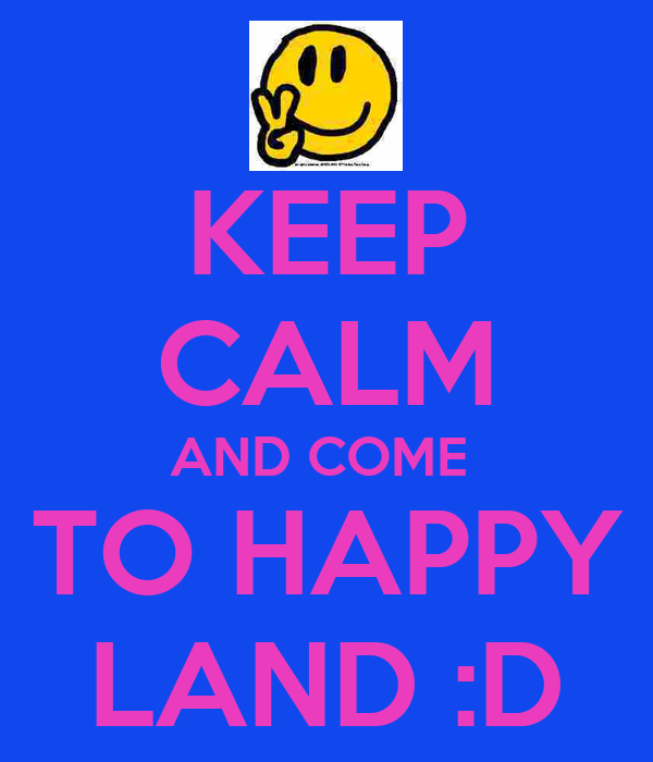 KEEP CALM AND COME  TO HAPPY LAND :D
