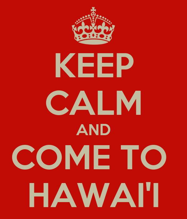 KEEP CALM AND COME TO  HAWAI'I