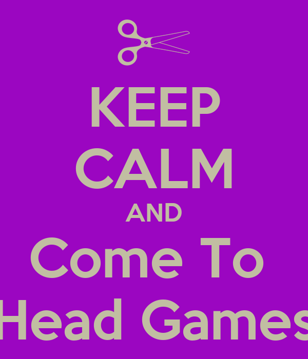 KEEP CALM AND Come To  Head Games