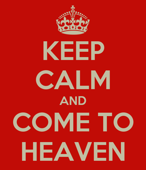 KEEP CALM AND COME TO HEAVEN