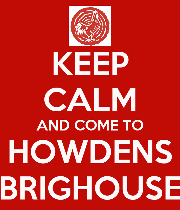 KEEP CALM AND COME TO HOWDENS BRIGHOUSE