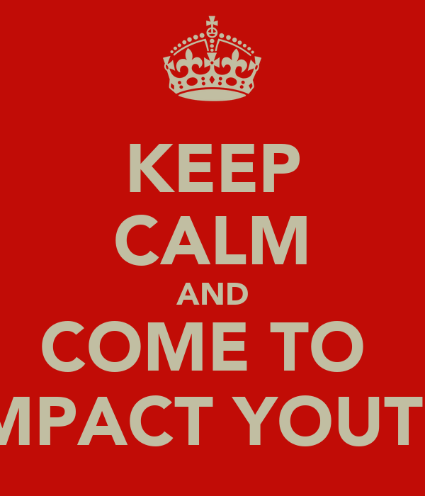KEEP CALM AND COME TO  IMPACT YOUTH