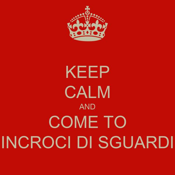 KEEP CALM AND COME TO INCROCI DI SGUARDI