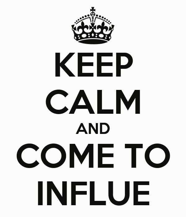 KEEP CALM AND COME TO INFLUE