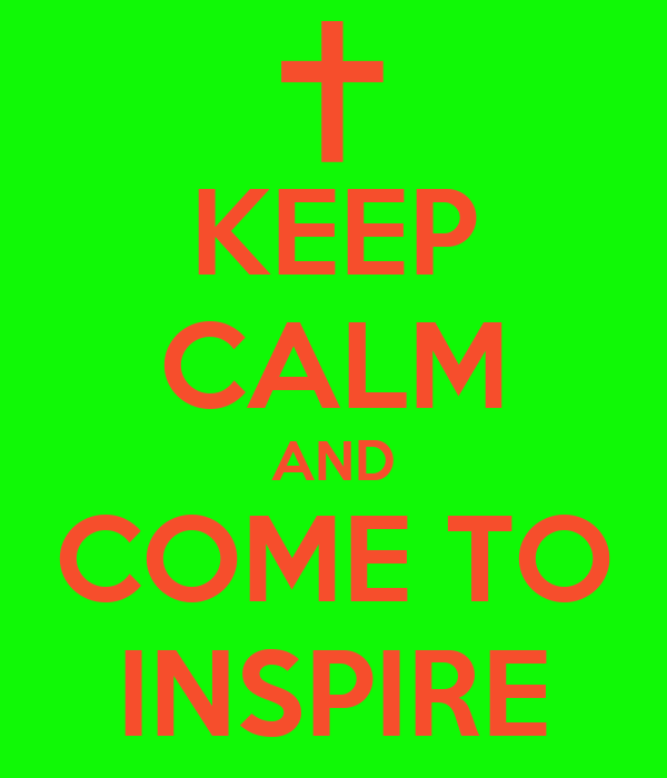 KEEP CALM AND COME TO INSPIRE