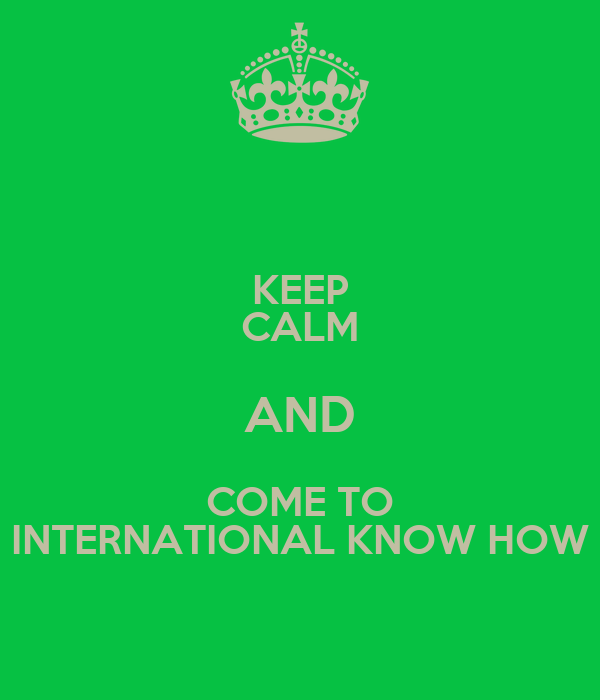 KEEP CALM AND COME TO INTERNATIONAL KNOW HOW