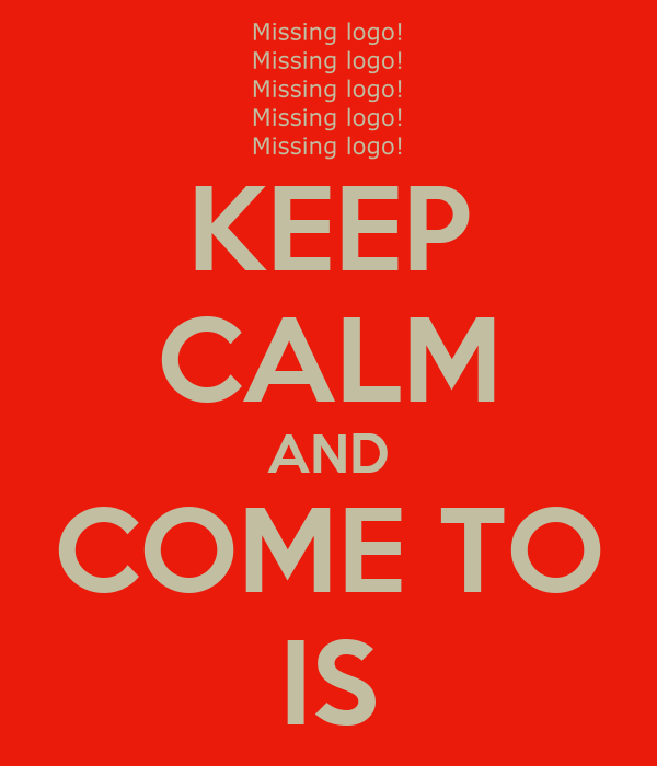KEEP CALM AND COME TO IS