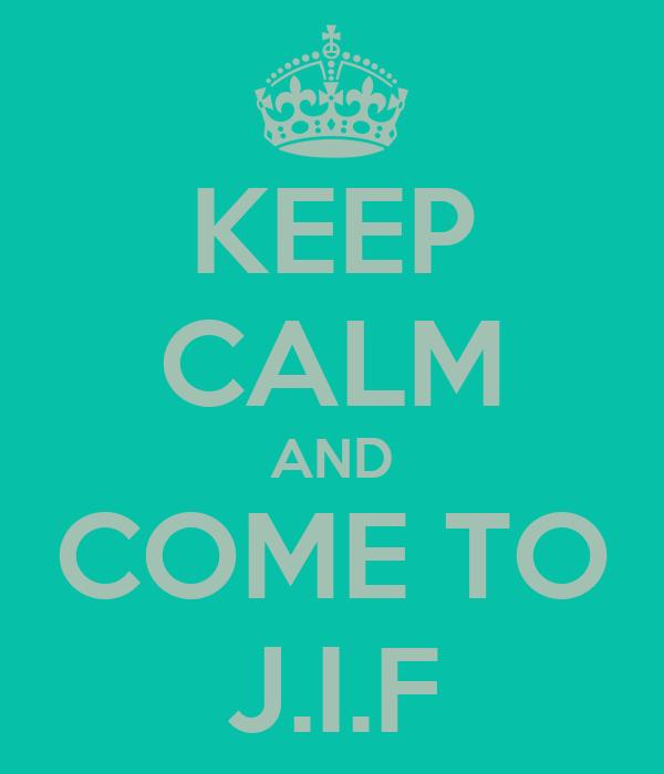 KEEP CALM AND COME TO J.I.F