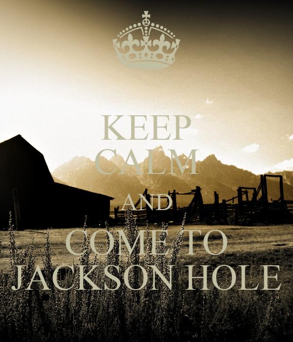 KEEP CALM AND COME TO JACKSON HOLE