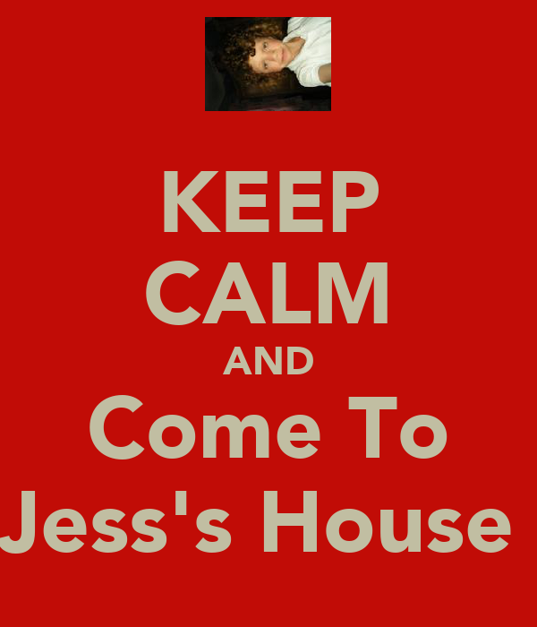 KEEP CALM AND Come To Jess's House