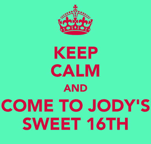 KEEP CALM AND COME TO JODY'S SWEET 16TH