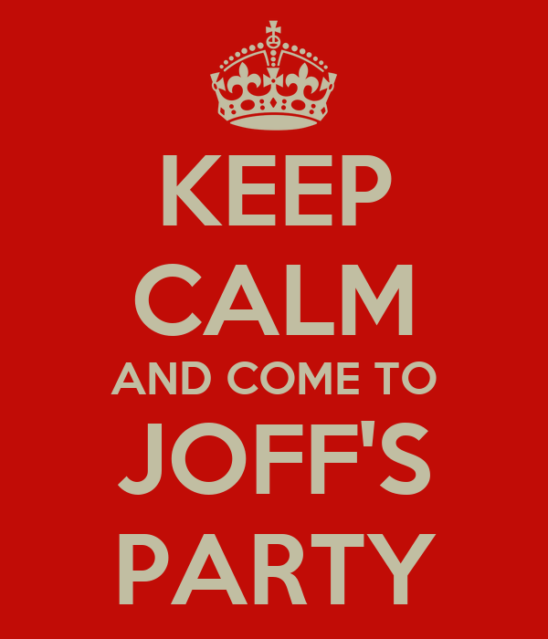 KEEP CALM AND COME TO JOFF'S PARTY