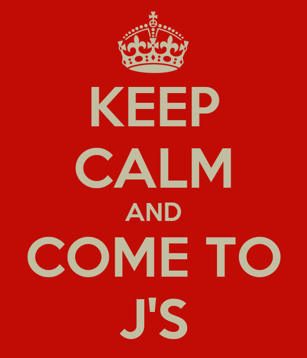 KEEP CALM AND COME TO J'S