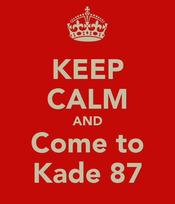 KEEP CALM AND Come to Kade 87