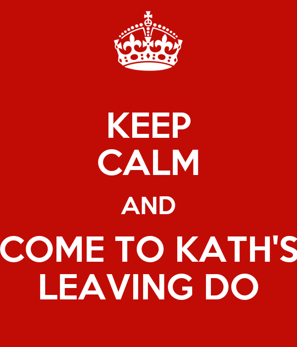 KEEP CALM AND COME TO KATH'S LEAVING DO