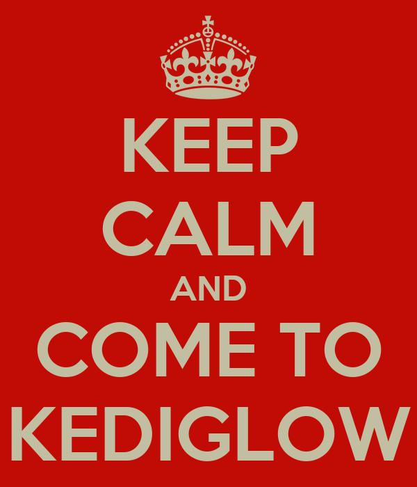 KEEP CALM AND COME TO KEDIGLOW