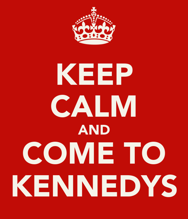 KEEP CALM AND COME TO KENNEDYS