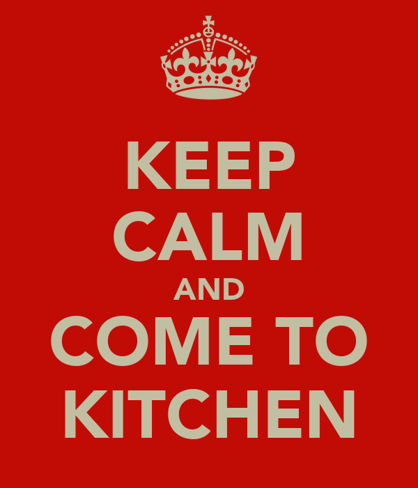 KEEP CALM AND COME TO KITCHEN