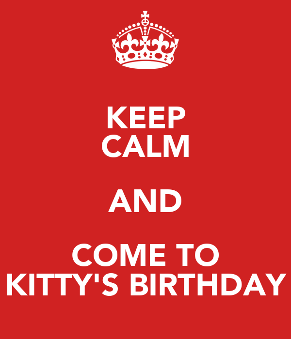 KEEP CALM AND COME TO KITTY'S BIRTHDAY