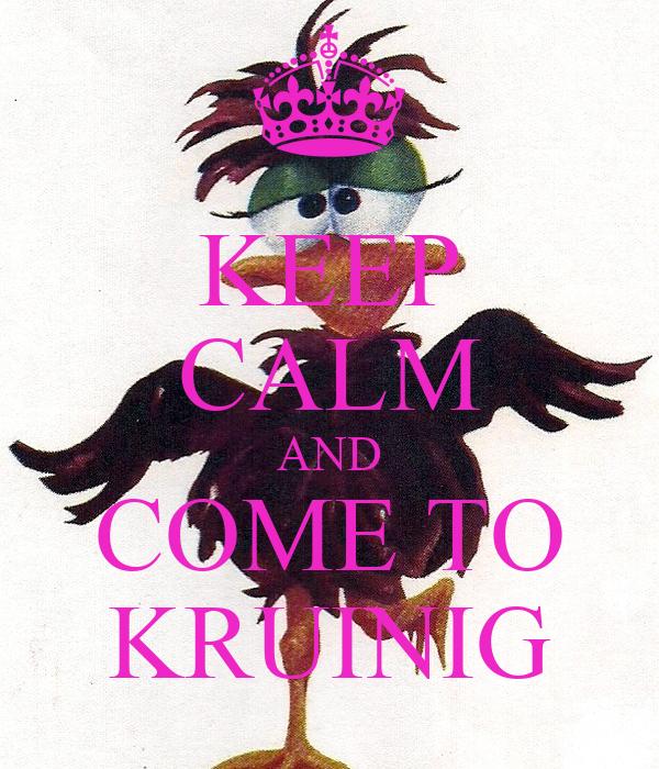 KEEP CALM AND COME TO KRUINIG