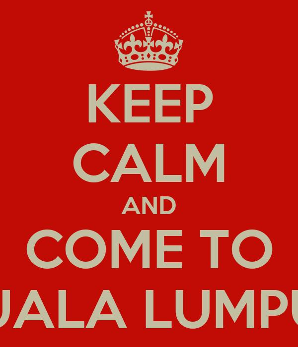 KEEP CALM AND COME TO KUALA LUMPUR