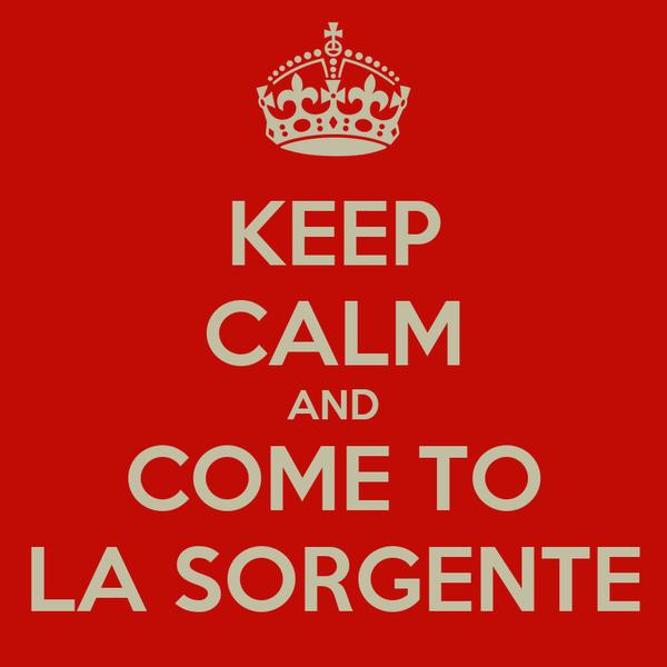 KEEP CALM AND COME TO LA SORGENTE