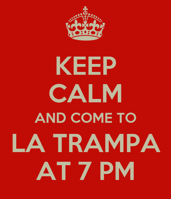KEEP CALM AND COME TO LA TRAMPA AT 7 PM