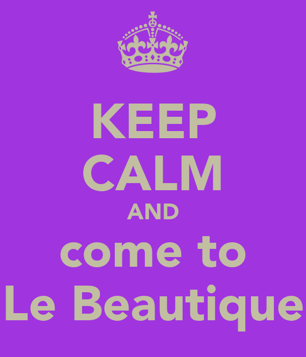KEEP CALM AND come to Le Beautique