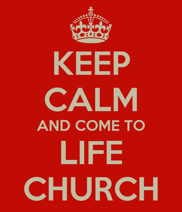 KEEP CALM AND COME TO LIFE CHURCH