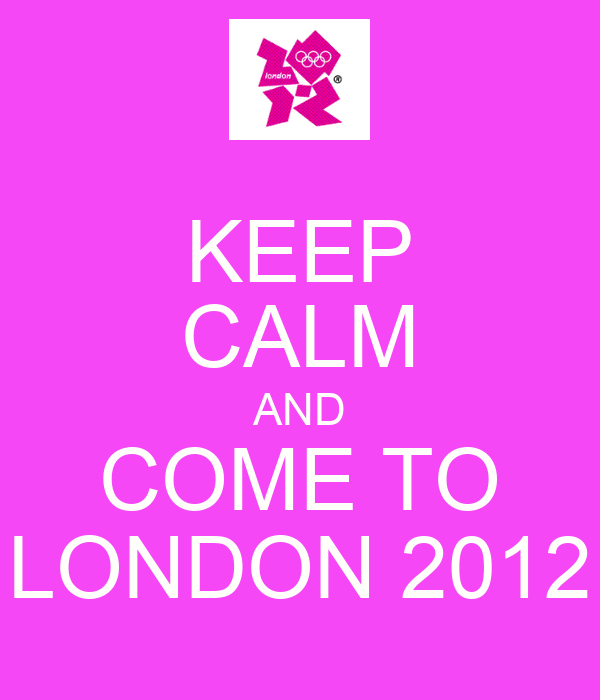 KEEP CALM AND COME TO LONDON 2012