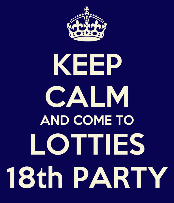 KEEP CALM AND COME TO LOTTIES 18th PARTY