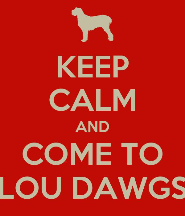 KEEP CALM AND COME TO LOU DAWGS