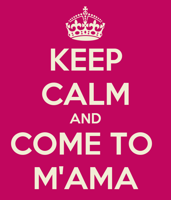 KEEP CALM AND COME TO  M'AMA