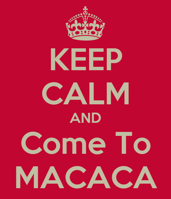 KEEP CALM AND Come To MACACA