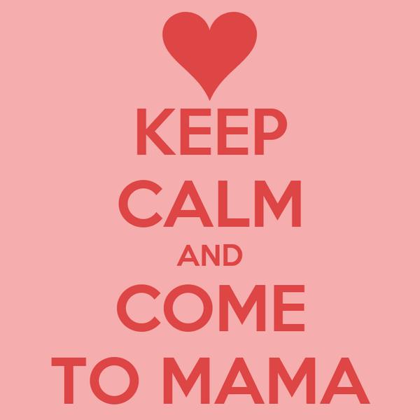 KEEP CALM AND COME TO MAMA
