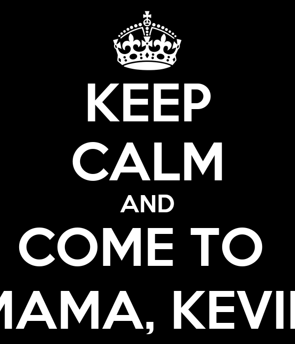 KEEP CALM AND COME TO  MAMA, KEVIN