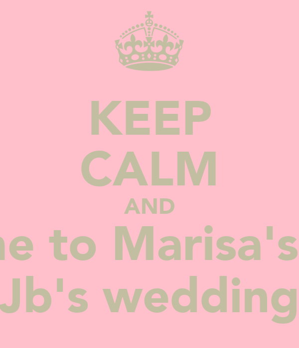 KEEP CALM AND Come to Marisa's and Jb's wedding