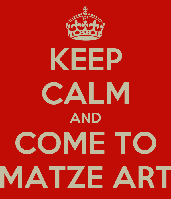 KEEP CALM AND COME TO MATZE ART