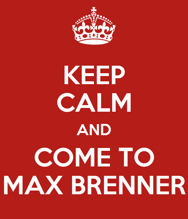 KEEP CALM AND COME TO MAX BRENNER