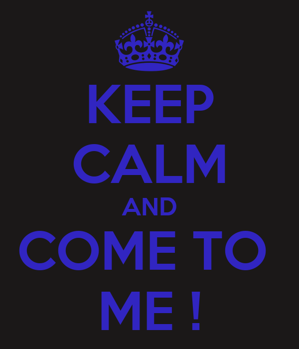 KEEP CALM AND COME TO  ME !