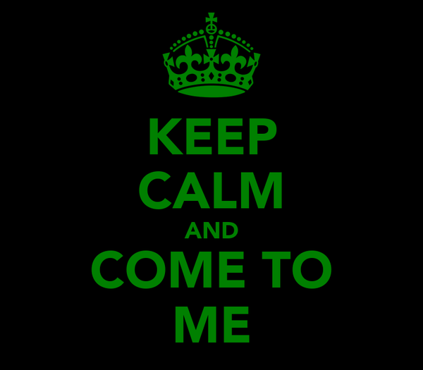 KEEP CALM AND COME TO ME