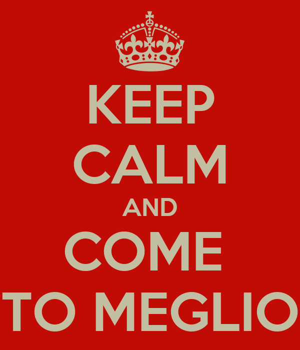 KEEP CALM AND COME  TO MEGLIO