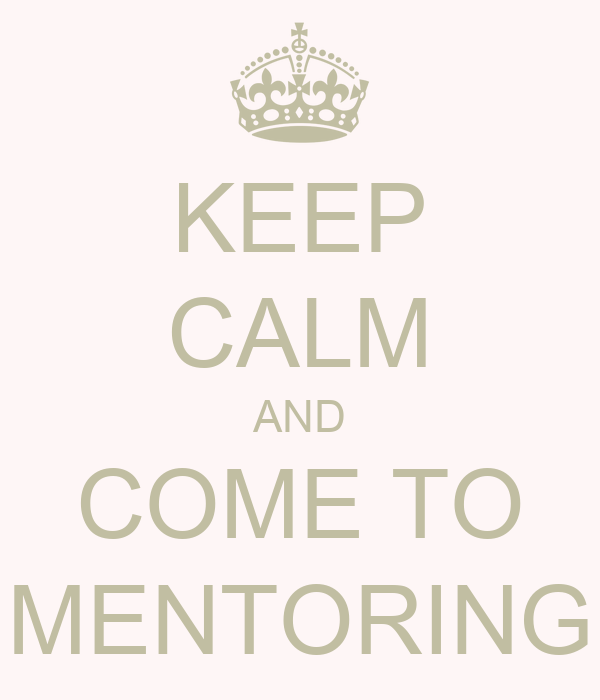 KEEP CALM AND COME TO MENTORING