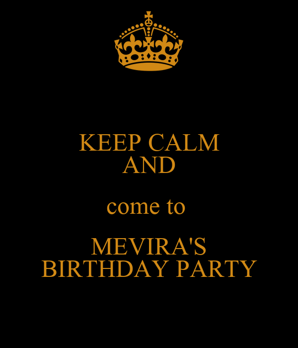 KEEP CALM AND come to  MEVIRA'S BIRTHDAY PARTY